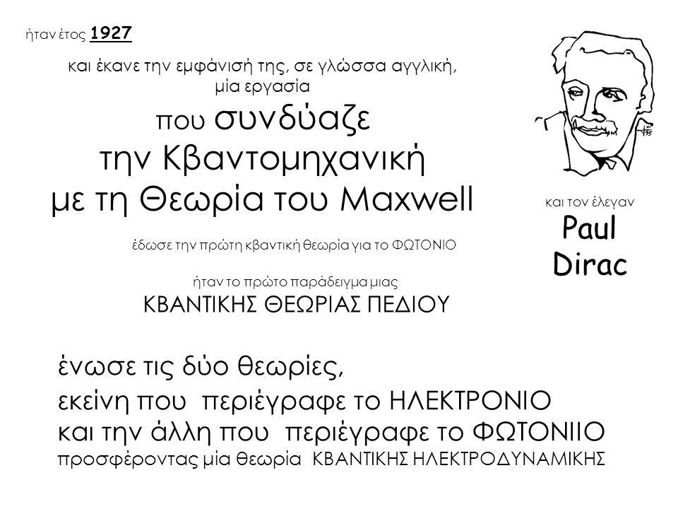 και έκανε την εμφάνισή της, σε γλώσσα αγγλική, μία εργασία που συνδύαζε την Κβαντομηχανική με τη Θεωρία του Maxwell έδωσε την πρώτη κβαντική θεωρία για το ΦΩΤΟΝΙΟ ήταν έτος 1927 και τον έλεγαν Paul Dirac ένωσε τις δύο θεωρίες, εκείνη που περιέγραφε το ΗΛΕΚΤΡΟΝΙΟ και την άλλη που περιέγραφε το ΦΩΤΟΝΙΙΟ προσφέροντας μία θεωρία ΚΒΑΝΤΙΚΗΣ ΗΛΕΚΤΡΟΔΥΝΑΜΙΚΗΣ ήταν το πρώτο παράδειγμα μιας ΚΒΑΝΤΙΚΗΣ ΘΕΩΡΙΑΣ ΠΕΔΙΟΥ