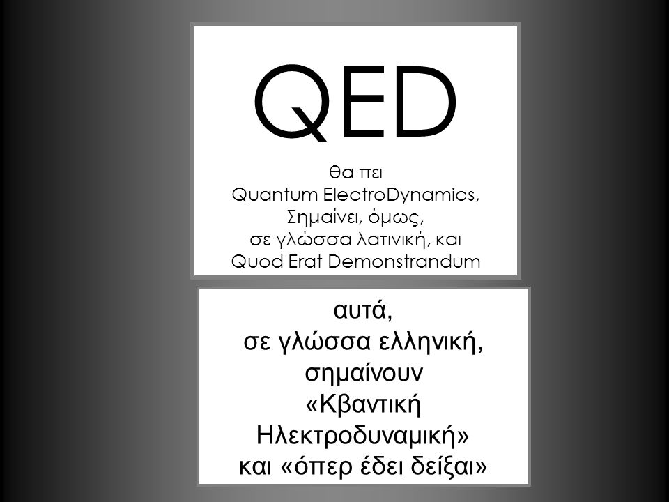 αυτά, σε γλώσσα ελληνική, σημαίνουν «Κβαντική Ηλεκτροδυναμική» και «όπερ έδει δείξαι» QED θα πει Quantum ElectroDynamics, Σημαίνει, όμως, σε γλώσσα λατινική, και Quod Erat Demonstrandum