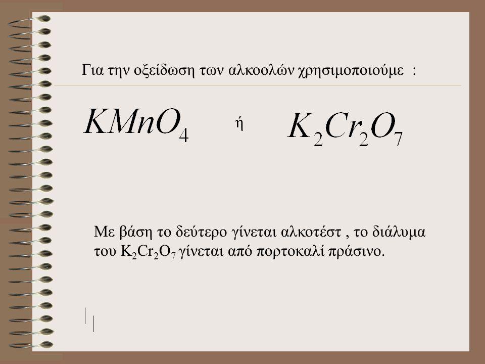 Για την οξείδωση των αλκοολών χρησιμοποιούμε : ή Με βάση το δεύτερο γίνεται αλκοτέστ, το διάλυμα του K 2 Cr 2 O 7 γίνεται από πορτοκαλί πράσινο.