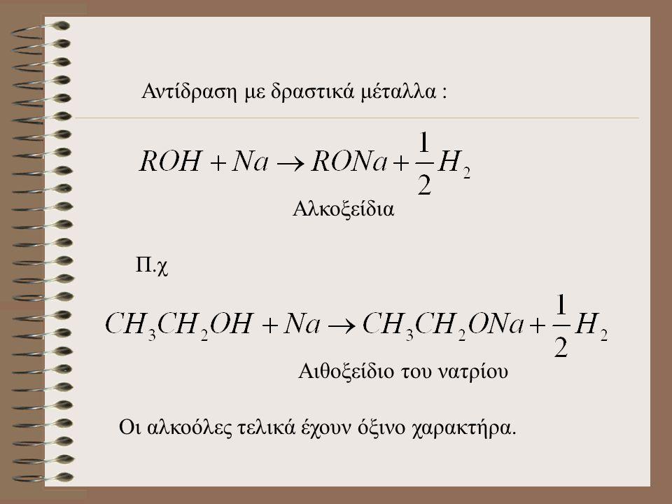 Αντίδραση με δραστικά μέταλλα : Αλκοξείδια Π.χ Αιθοξείδιο του νατρίου Οι αλκοόλες τελικά έχουν όξινο χαρακτήρα.