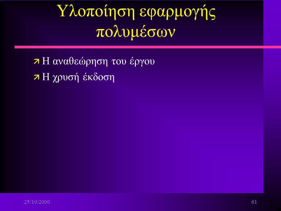 25/10/200060 Υλοποίηση εφαρμογής πολυμέσων ä Η διανομή μιας εφαρμογής πολυμέσων στο διαδίκτυο n Αξιολόγηση ä Εσωτερική ä Εξωτερική –Φάσεις n τύπου άλφ