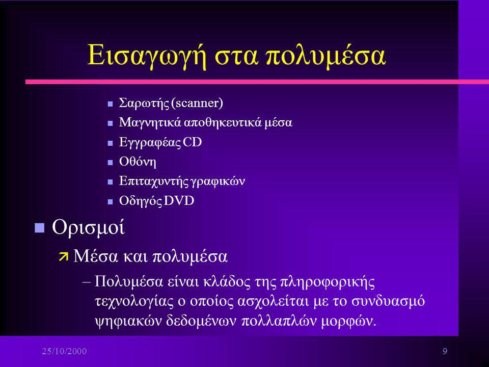 25/10/20009 Εισαγωγή στα πολυμέσα n Σαρωτής (scanner) n Μαγνητικά αποθηκευτικά μέσα n Εγγραφέας CD n Οθόνη n Επιταχυντής γραφικών n Οδηγός DVD n Ορισμοί ä Μέσα και πολυμέσα –Πολυμέσα είναι κλάδος της πληροφορικής τεχνολογίας ο οποίος ασχολείται με το συνδυασμό ψηφιακών δεδομένων πολλαπλών μορφών.
