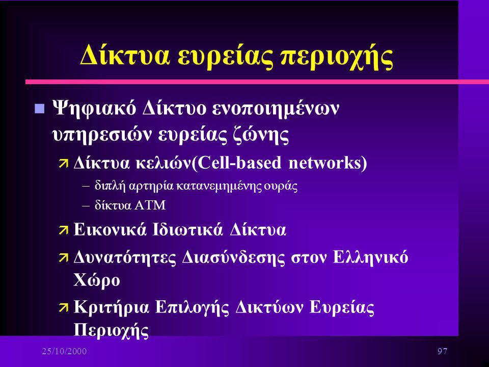 25/10/200096 Δίκτυα ευρείας περιοχής n Ψηφιακά δίκτυα ενοποιημένων υπηρεσιών(ΙSDN) ä Πρότυπα : –EURO-ISDN –Αμερικανικό πρότυπο και τρόποι εμφάνισης στ