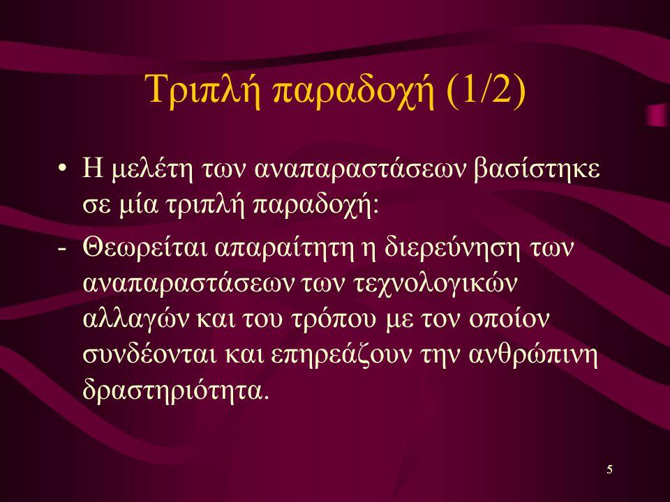 5 Τριπλή παραδοχή (1/2) Η μελέτη των αναπαραστάσεων βασίστηκε σε μία τριπλή παραδοχή: -Θεωρείται απαραίτητη η διερεύνηση των αναπαραστάσεων των τεχνολογικών αλλαγών και του τρόπου με τον οποίον συνδέονται και επηρεάζουν την ανθρώπινη δραστηριότητα.