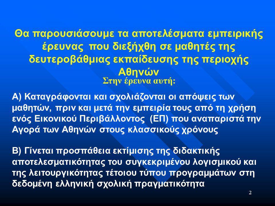 2 Θα παρουσιάσουμε τα αποτελέσματα εμπειρικής έρευνας που διεξήχθη σε µαθητές της δευτεροβάθμιας εκπαίδευσης της περιοχής Αθηνών A) Καταγράφονται και σχολιάζονται οι απόψεις των µαθητών, πριν και μετά την εµπειρία τους από τη χρήση ενός Εικονικού Περιβάλλοντος (ΕΠ) που αναπαριστά την Αγορά των Αθηνών στους κλασσικούς χρόνους B) Γίνεται προσπάθεια εκτίµισης της διδακτικής αποτελεσµατικότητας του συγκεκριµένου λογισµικού και της λειτουργικότητας τέτοιου τύπου προγραµµάτων στη δεδοµένη ελληνική σχολική πραγµατικότητα Στην έρευνα αυτή: