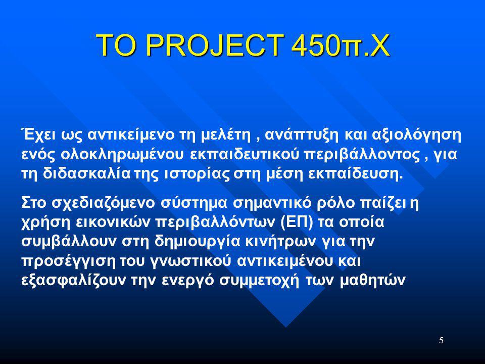 5 ΤΟ PROJECT 450π.Χ Έχει ως αντικείµενο τη µελέτη, ανάπτυξη και αξιολόγηση ενός ολοκληρωµένου εκπαιδευτικού περιβάλλοντος, για τη διδασκαλία της ιστορίας στη µέση εκπαίδευση.