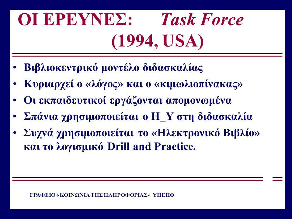 ΟΙ ΕΡΕΥΝΕΣ: Task Force (1994, USA) Βιβλιοκεντρικό μοντέλο διδασκαλίας Κυριαρχεί ο «λόγος» και ο «κιμωλιοπίνακας» Οι εκπαιδευτικοί εργάζονται απομονωμέ