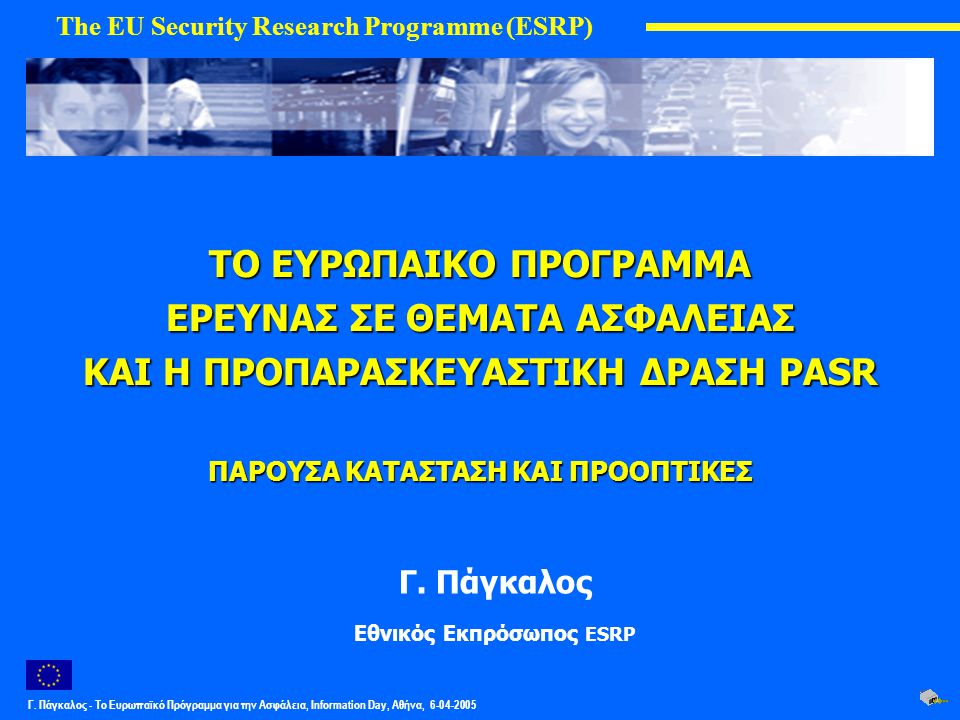 Γ. Πάγκαλος - Το Ευρωπαϊκό Πρόγραμμα για την Ασφάλεια, Information Day, Αθήνα, 6-04-2005 ΤΟ ΕΥΡΩΠΑΙΚΟ ΠΡΟΓΡΑΜΜΑ ΕΡΕΥΝΑΣ ΣΕ ΘΕΜΑΤΑ ΑΣΦΑΛΕΙΑΣ ΚΑΙ Η ΠΡΟΠ