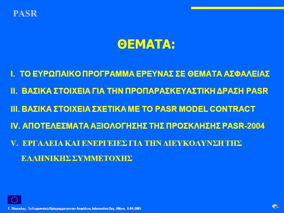 Γ. Πάγκαλος - Το Ευρωπαϊκό Πρόγραμμα για την Ασφάλεια, Information Day, Αθήνα, 6-04-2005 ΘΕΜΑΤΑ: I. ΤΟ ΕΥΡΩΠΑΙΚΟ ΠΡΟΓΡΑΜΜΑ ΕΡΕΥΝΑΣ ΣΕ ΘΕΜΑΤΑ ΑΣΦΑΛΕΙΑΣ