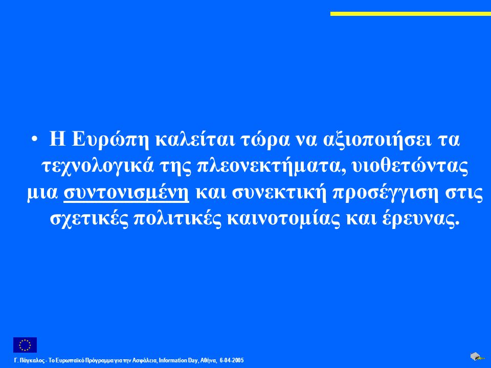 Γ. Πάγκαλος - Το Ευρωπαϊκό Πρόγραμμα για την Ασφάλεια, Information Day, Αθήνα, 6-04-2005 Η Ευρώπη καλείται τώρα να αξιοποιήσει τα τεχνολογικά της πλεο