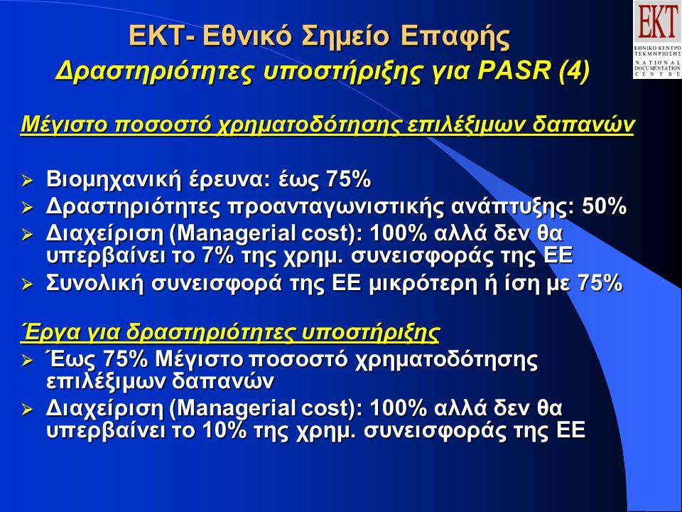 ΕΚΤ- Εθνικό Σημείο Επαφής Δραστηριότητες υποστήριξης για PASR (4) Μέγιστο ποσοστό χρηματοδότησης επιλέξιμων δαπανών  Βιομηχανική έρευνα: έως 75%  Δραστηριότητες προανταγωνιστικής ανάπτυξης: 50%  Διαχείριση (Managerial cost): 100% αλλά δεν θα υπερβαίνει το 7% της χρημ.