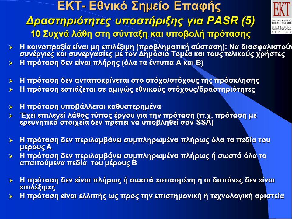 ΕΚΤ- Εθνικό Σημείο Επαφής Δραστηριότητες υποστήριξης για PASR (5) 10 Συχνά λάθη στη σύνταξη και υποβολή πρότασης  Η κοινοπραξία είναι μη επιλέξιμη (προβληματική σύσταση): Να διασφαλιστούν συνέργιες και συνεργασίες με τον Δημόσιο Τομέα και τους τελικούς χρήστες  Η πρόταση δεν είναι πλήρης (όλα τα έντυπα Α και Β)  Η πρόταση δεν ανταποκρίνεται στο στόχο/στόχους της πρόσκλησης  Η πρόταση εστιάζεται σε αμιγώς εθνικούς στόχους/δραστηριότητες  Η πρόταση υποβάλλεται καθυστερημένα  Έχει επιλεγεί λάθος τύπος έργου για την πρόταση (π.χ.