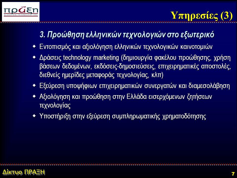 Δίκτυο ΠΡΑΞΗ 7 Υπηρεσίες (3) 3. Προώθηση ελληνικών τεχνολογιών στο εξωτερικό  Εντοπισμός και αξιολόγηση ελληνικών τεχνολογικών καινοτομιών  Δράσεις