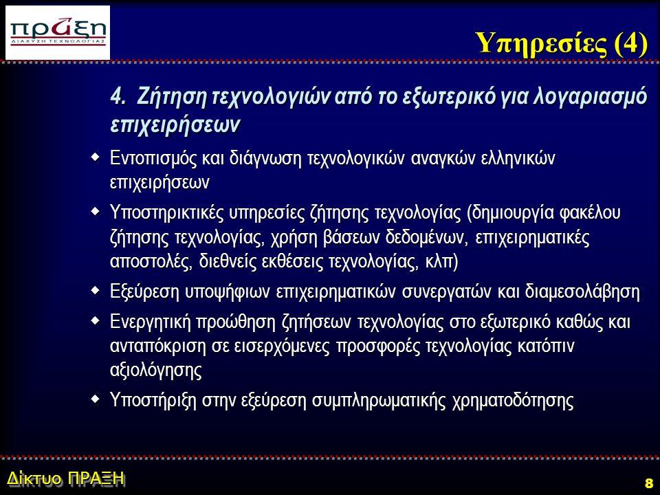 Δίκτυο ΠΡΑΞΗ 8 Υπηρεσίες (4) 4. Ζήτηση τεχνολογιών από το εξωτερικό για λογαριασμό επιχειρήσεων  Εντοπισμός και διάγνωση τεχνολογικών αναγκών ελληνικ