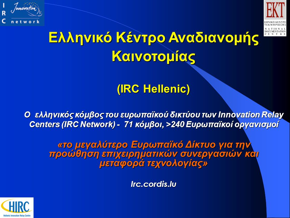 Ελληνικό Κέντρο Αναδιανομής Καινοτομίας (IRC Hellenic) Ο ελληνικός κόμβος του ευρωπαϊκού δικτύου των Innovation Relay Centers (IRC Network) - 71 κόμβοι, >240 Ευρωπαϊκοί οργανισμοί «το μεγαλύτερο Ευρωπαϊκό Δίκτυο για την προώθηση επιχειρηματικών συνεργασιών και μεταφορά τεχνολογίας» Irc.cordis.lu