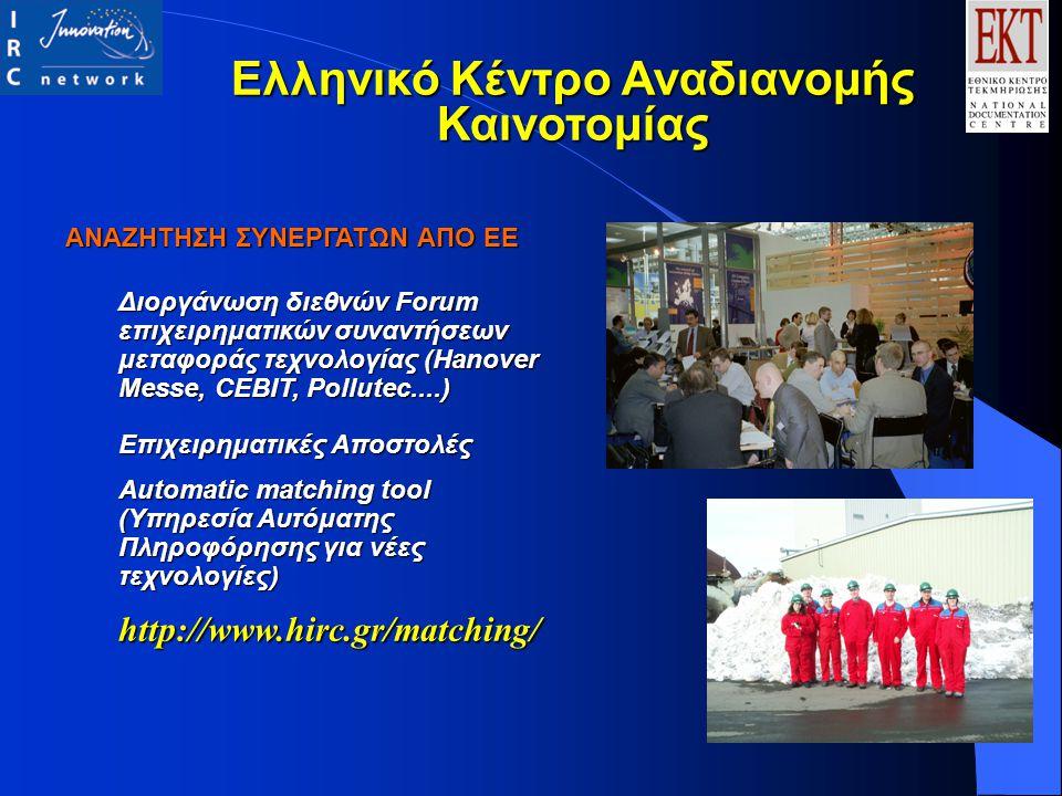 ΑΝΑΖΗΤΗΣΗ ΣΥΝΕΡΓΑΤΩΝ ΑΠΟ ΕΕ Διοργάνωση διεθνών Forum επιχειρηματικών συναντήσεων μεταφοράς τεχνολογίας (Hanover Messe, CEBIT, Pollutec....) Επιχειρηματικές Αποστολές Automatic matching tool (Υπηρεσία Αυτόματης Πληροφόρησης για νέες τεχνολογίες) http://www.hirc.gr/matching/ Ελληνικό Κέντρο Αναδιανομής Καινοτομίας