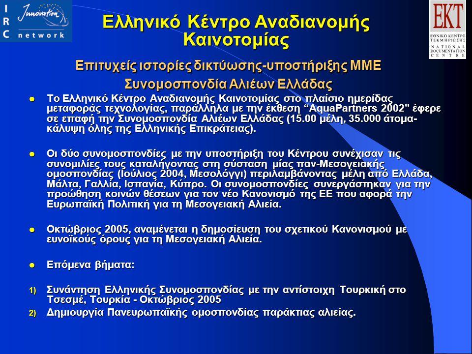 Επιτυχείς ιστορίες δικτύωσης-υποστήριξης ΜΜΕ Συνομοσπονδία Αλιέων Ελλάδας l Το Ελληνικό Κέντρο Αναδιανομής Καινοτομίας στο πλαίσιο ημερίδας μεταφοράς τεχνολογίας, παράλληλα με την έκθεση AquaPartners 2002 έφερε σε επαφή την Συνομοσπονδία Αλιέων Ελλάδας (15.00 μέλη, 35.000 άτομα- κάλυψη όλης της Ελληνικής Επικράτειας).