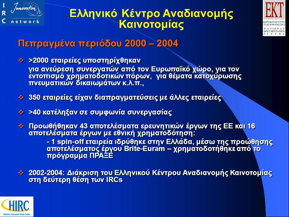 Πεπραγμένα περιόδου 2000 – 2004  >2000 εταιρείες υποστηρίχθηκαν για ανεύρεση συνεργατών από τον Ευρωπαϊκό χώρο, για τον εντοπισμό χρηματοδοτικών πόρων, για θέματα κατοχύρωσης πνευματικών δικαιωμάτων κ.λ.π.,  350 εταιρείες είχαν διαπραγματεύσεις με άλλες εταιρείες  >40 κατέληξαν σε συμφωνία συνεργασίας  Προωθήθηκαν 43 αποτελέσματα ερευνητικών έργων της ΕΕ και 16 αποτελέσματα έργων με εθνική χρηματοδότηση: - 1 spin-off εταιρεία ιδρύθηκε στην Ελλάδα, μέσω της προώθησης αποτελέσματος έργου Brite-Euram – χρηματοδοτήθηκε από το πρόγραμμα ΠΡΑΞΕ  2002-2004: Διάκριση του Ελληνικού Κέντρου Αναδιανομής Καινοτομίας στη δεύτερη θέση των IRCs Ελληνικό Κέντρο Αναδιανομής Καινοτομίας