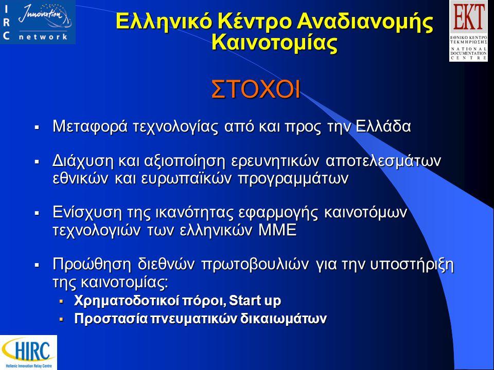 ΣΤΟΧΟΙ  Μεταφορά τεχνολογίας από και προς την Ελλάδα  Διάχυση και αξιοποίηση ερευνητικών αποτελεσμάτων εθνικών και ευρωπαϊκών προγραμμάτων  Ενίσχυση της ικανότητας εφαρμογής καινοτόμων τεχνολογιών των ελληνικών ΜΜΕ  Προώθηση διεθνών πρωτοβουλιών για την υποστήριξη της καινοτομίας:  Χρηματοδοτικοί πόροι, Start up  Προστασία πνευματικών δικαιωμάτων Ελληνικό Κέντρο Αναδιανομής Καινοτομίας