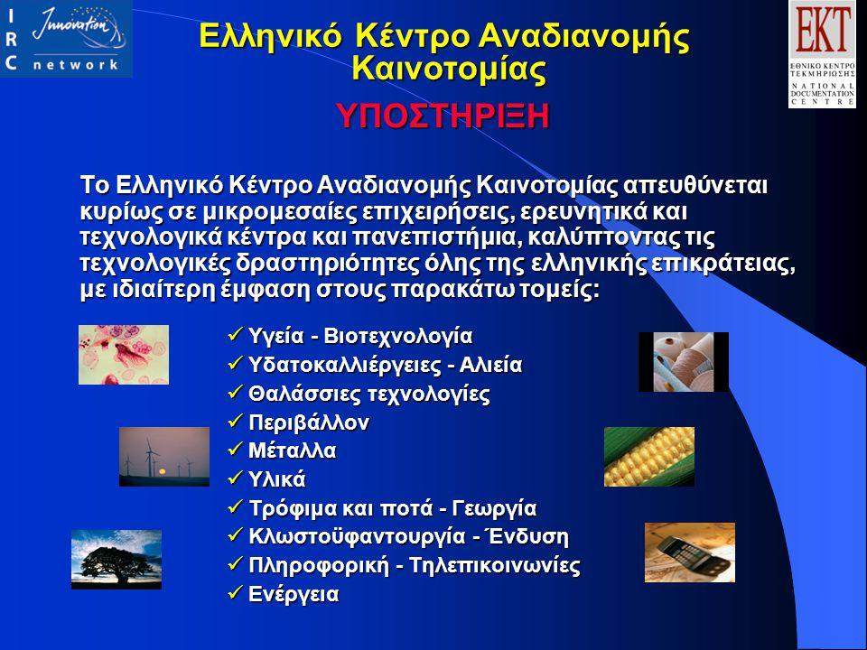 Το Ελληνικό Κέντρο Αναδιανομής Καινοτομίας απευθύνεται κυρίως σε μικρομεσαίες επιχειρήσεις, ερευνητικά και τεχνολογικά κέντρα και πανεπιστήμια, καλύπτοντας τις τεχνολογικές δραστηριότητες όλης της ελληνικής επικράτειας, με ιδιαίτερη έμφαση στους παρακάτω τομείς: Υγεία - Βιοτεχνολογία Υγεία - Βιοτεχνολογία Υδατοκαλλιέργειες - Αλιεία Υδατοκαλλιέργειες - Αλιεία Θαλάσσιες τεχνολογίες Θαλάσσιες τεχνολογίες Περιβάλλον Περιβάλλον Μέταλλα Μέταλλα Υλικά Υλικά Τρόφιμα και ποτά - Γεωργία Τρόφιμα και ποτά - Γεωργία Κλωστοϋφαντουργία - Ένδυση Κλωστοϋφαντουργία - Ένδυση Πληροφορική - Τηλεπικοινωνίες Πληροφορική - Τηλεπικοινωνίες Ενέργεια Ενέργεια ΥΠΟΣΤΗΡΙΞΗ Ελληνικό Κέντρο Αναδιανομής Καινοτομίας