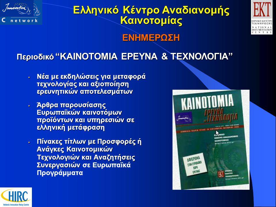 ΕΝΗΜΕΡΩΣΗ  Νέα με εκδηλώσεις για μεταφορά τεχνολογίας και αξιοποίηση ερευνητικών αποτελεσμάτων  Άρθρα παρουσίασης Ευρωπαϊκών καινοτόμων προϊόντων και υπηρεσιών σε ελληνική μετάφραση  Πίνακες τίτλων με Προσφορές ή Ανάγκες Καινοτομικών Τεχνολογιών και Αναζητήσεις Συνεργασιών  Πίνακες τίτλων με Προσφορές ή Ανάγκες Καινοτομικών Τεχνολογιών και Αναζητήσεις Συνεργασιών σε Ευρωπαϊκά Προγράμματα Περιοδικό KAINOTOMIA EΡΕΥΝΑ & ΤΕΧΝΟΛΟΓΙΑ Περιοδικό KAINOTOMIA EΡΕΥΝΑ & ΤΕΧΝΟΛΟΓΙΑ Ελληνικό Κέντρο Αναδιανομής Καινοτομίας