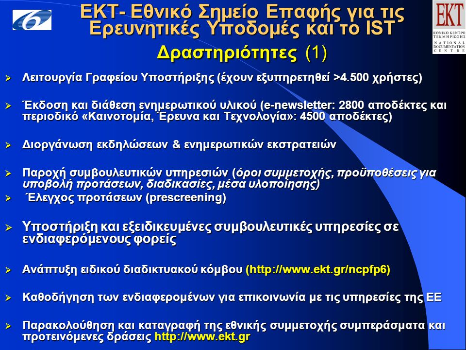 ΕΚΤ- Εθνικό Σημείο Επαφής για τις Ερευνητικές Υποδομές και το IST Δραστηριότητες (1)  Λειτουργία Γραφείου Υποστήριξης (έχουν εξυπηρετηθεί >4.500 χρήστες)  Έκδοση και διάθεση ενημερωτικού υλικού (e-newsletter: 2800 αποδέκτες και περιοδικό «Καινοτομία, Έρευνα και Τεχνολογία»: 4500 αποδέκτες)  Διοργάνωση εκδηλώσεων & ενημερωτικών εκστρατειών  Παροχή συμβουλευτικών υπηρεσιών (όροι συμμετοχής, προϋποθέσεις για υποβολή προτάσεων, διαδικασίες, μέσα υλοποίησης)  Έλεγχος προτάσεων (prescreening)  Υποστήριξη και εξειδικευμένες συμβουλευτικές υπηρεσίες σε ενδιαφερόμενους φoρείς  Ανάπτυξη ειδικού διαδικτυακού κόμβου (http://www.ekt.gr/ncpfp6)  Καθοδήγηση των ενδιαφερομένων για επικοινωνία με τις υπηρεσίες της ΕΕ  Παρακολούθηση και καταγραφή της εθνικής συμμετοχής συμπεράσματα και προτεινόμενες δράσεις http://www.ekt.gr