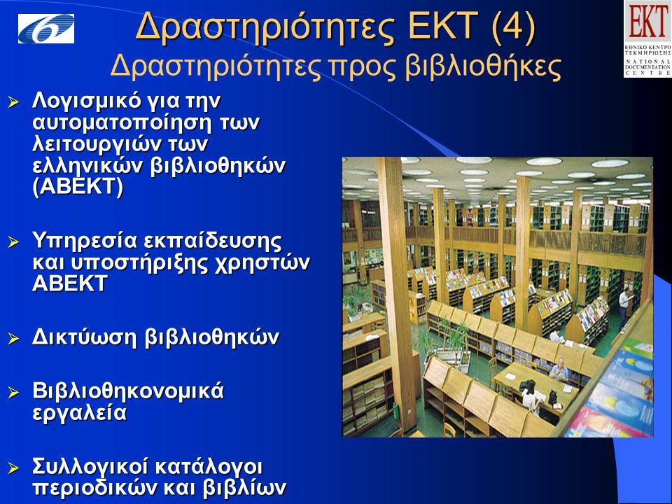 Δραστηριότητες ΕΚΤ (4) Δραστηριότητες ΕΚΤ (4) Δραστηριότητες προς βιβλιοθήκες  Λογισμικό για την αυτοματοποίηση των λειτουργιών των ελληνικών βιβλιοθηκών (ΑΒΕΚΤ)  Υπηρεσία εκπαίδευσης και υποστήριξης χρηστών ΑΒΕΚΤ  Δικτύωση βιβλιοθηκών  Βιβλιοθηκονομικά εργαλεία  Συλλογικοί κατάλογοι περιοδικών και βιβλίων