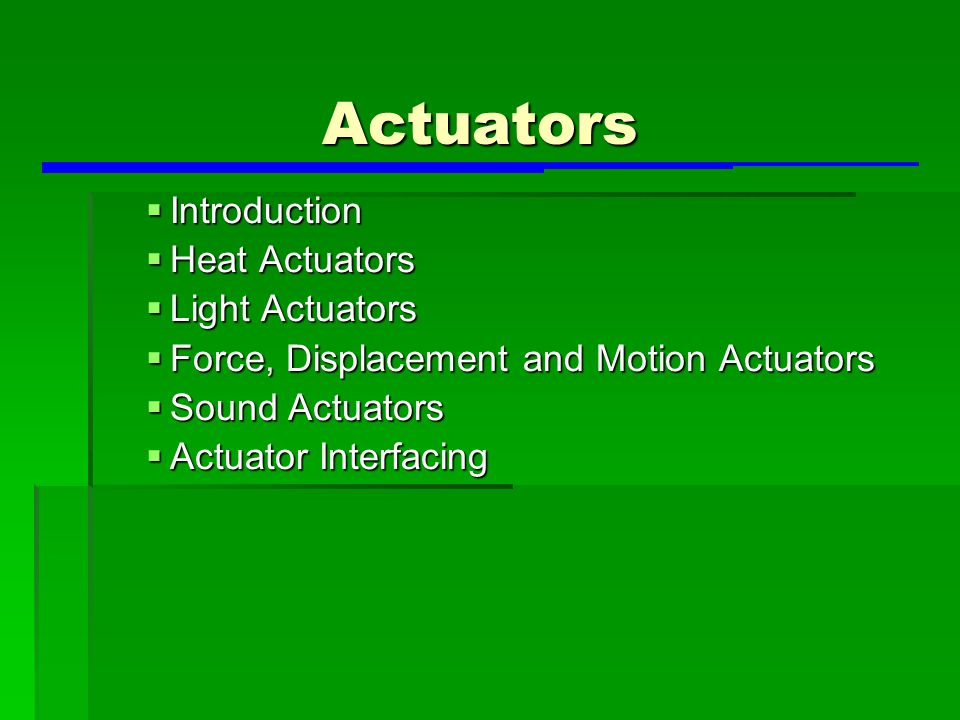 Actuators  Introduction  Heat Actuators  Light Actuators  Force, Displacement and Motion Actuators  Sound Actuators  Actuator Interfacing
