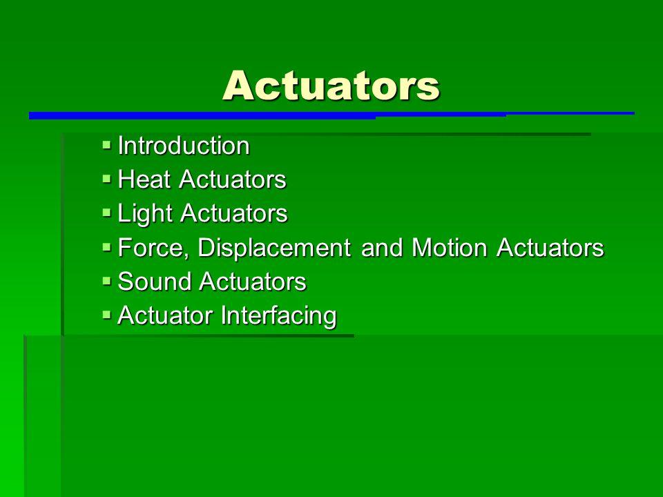 Actuators  Introduction  Heat Actuators  Light Actuators  Force, Displacement and Motion Actuators  Sound Actuators  Actuator Interfacing