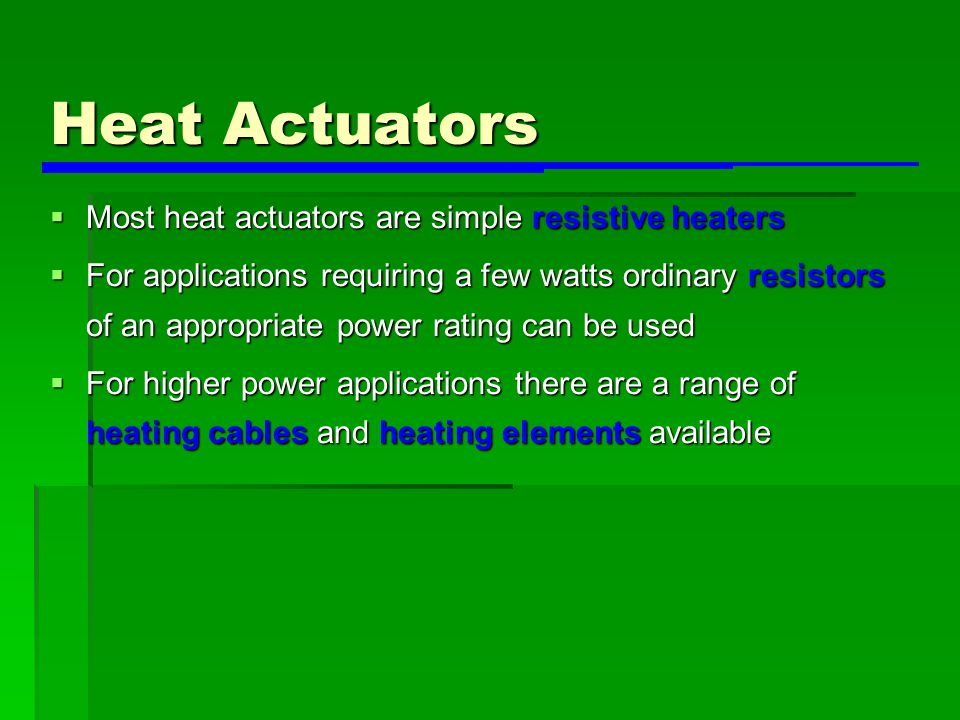 Heat Actuators  Most heat actuators are simple resistive heaters  For applications requiring a few watts ordinary resistors of an appropriate power rating can be used  For higher power applications there are a range of heating cables and heating elements available