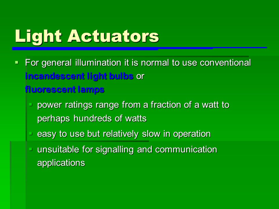 Light Actuators  For general illumination it is normal to use conventional incandescent light bulbs or fluorescent lamps  power ratings range from a fraction of a watt to perhaps hundreds of watts  easy to use but relatively slow in operation  unsuitable for signalling and communication applications