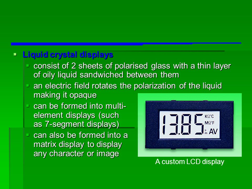  Liquid crystal displays  consist of 2 sheets of polarised glass with a thin layer of oily liquid sandwiched between them  an electric field rotate