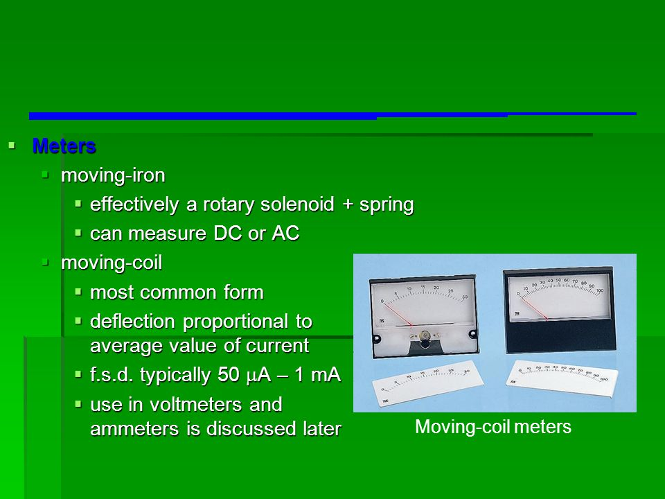  Meters  moving-iron  effectively a rotary solenoid + spring  can measure DC or AC  moving-coil  most common form  deflection proportional to a