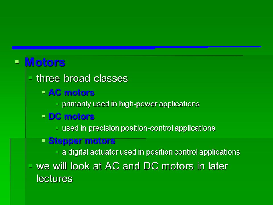  Motors  three broad classes  AC motors  primarily used in high-power applications  DC motors  used in precision position-control applications  Stepper motors  a digital actuator used in position control applications  we will look at AC and DC motors in later lectures