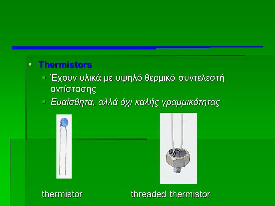  Thermistors  Έχουν υλικά με υψηλό θερμικό συντελεστή αντίστασης  Ευαίσθητα, αλλά όχι καλής γραμμικότητας thermistor threaded thermistor