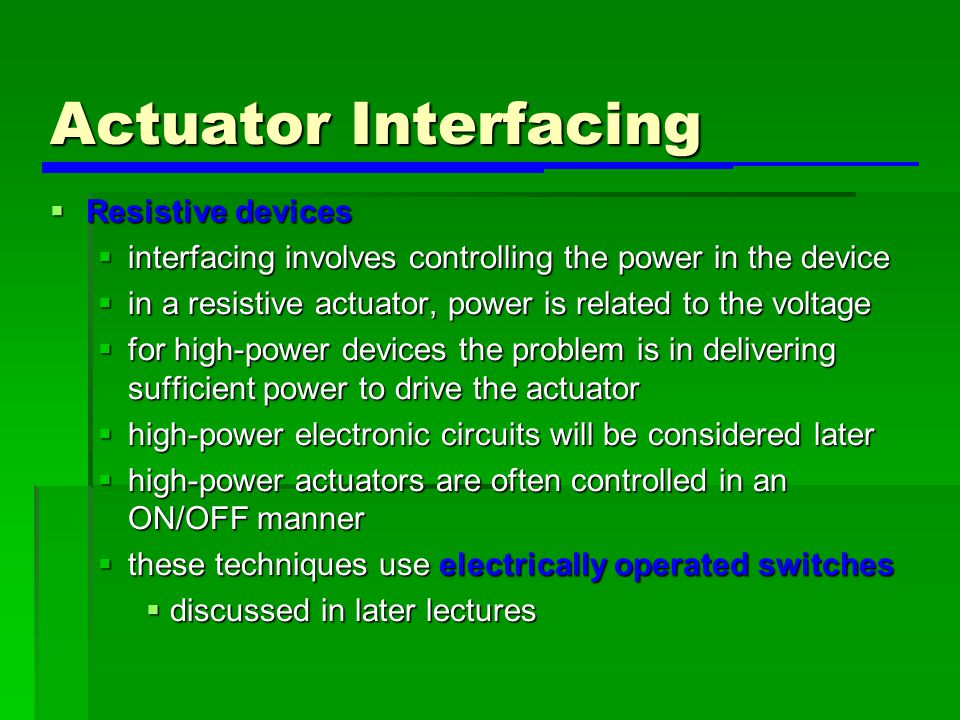 Actuator Interfacing  Resistive devices  interfacing involves controlling the power in the device  in a resistive actuator, power is related to the