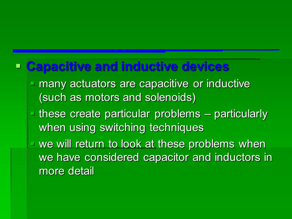  Capacitive and inductive devices  many actuators are capacitive or inductive (such as motors and solenoids)  these create particular problems – pa