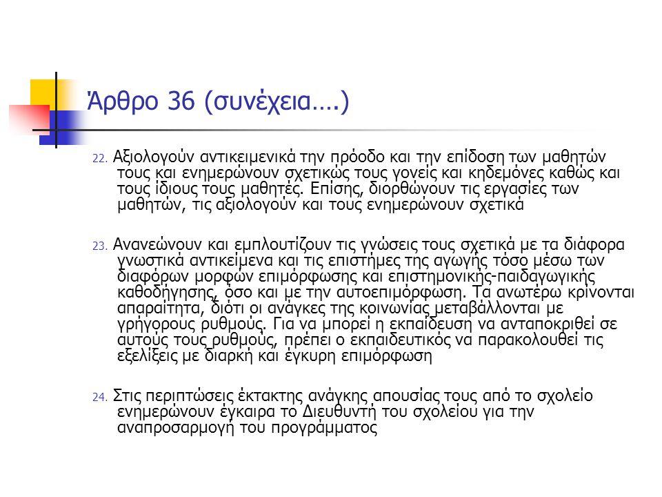Άρθρο 36 (συνέχεια….) 22. Αξιολογούν αντικειμενικά την πρόοδο και την επίδοση των μαθητών τους και ενημερώνουν σχετικώς τους γονείς και κηδεμόνες καθώ