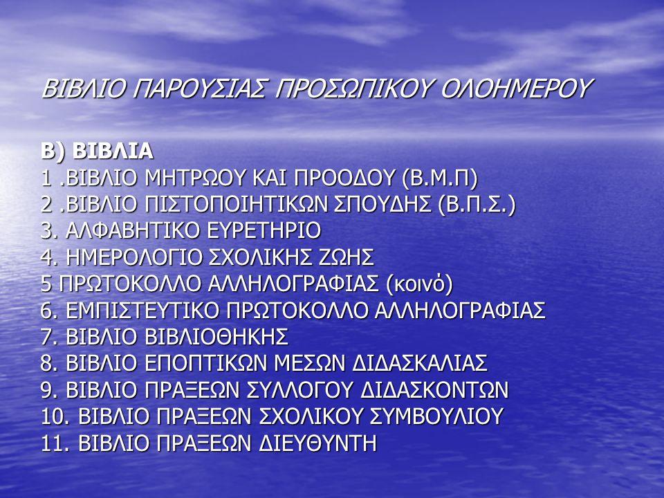 ΒΙΒΛΙΟ ΠΑΡΟΥΣΙΑΣ ΠΡΟΣΩΠΙΚΟΥ ΟΛΟΗΜΕΡΟΥ Β) ΒΙΒΛΙΑ 1.ΒΙΒΛΙΟ ΜΗΤΡΩΟΥ ΚΑΙ ΠΡΟΟΔΟΥ (Β.Μ.Π) 2.ΒΙΒΛΙΟ ΠΙΣΤΟΠΟΙΗΤΙΚΩΝ ΣΠΟΥΔΗΣ (Β.Π.Σ.) 3. ΑΛΦΑΒΗΤΙΚΟ ΕΥΡΕΤΗΡΙΟ