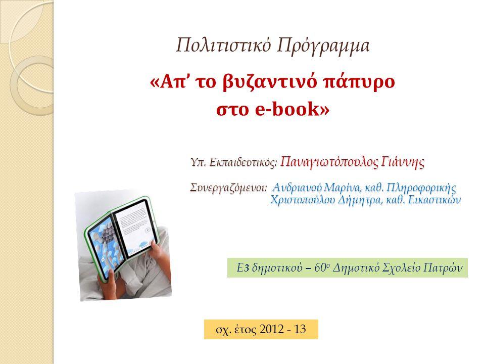 Πολιτιστικό Πρόγραμμα «Απ' το βυζαντινό πάπυρο στο e-book» Υπ. Εκπαιδευτικός: Παναγιωτόπουλος Γιάννης Συνεργαζόμενοι: Ανδριανού Μαρίνα, καθ. Πληροφορι