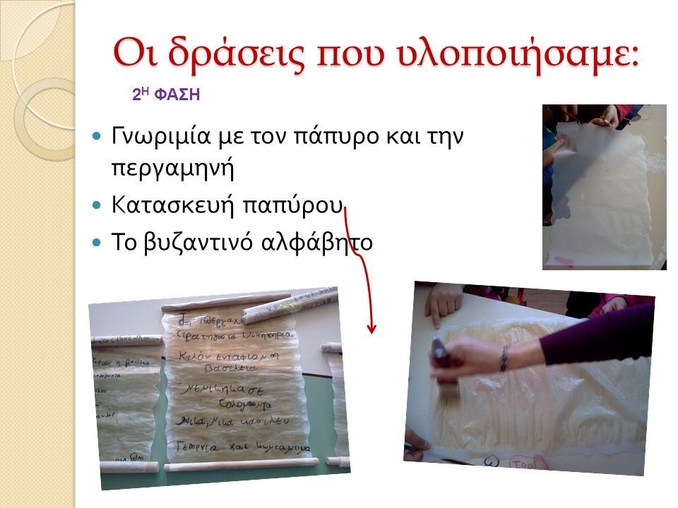 Γνωριμία με τον πάπυρο και την περγαμηνή Κατασκευή παπύρου Το βυζαντινό αλφάβητο Οι δράσεις που υλοποιήσαμε: 2 Η ΦΑΣΗ