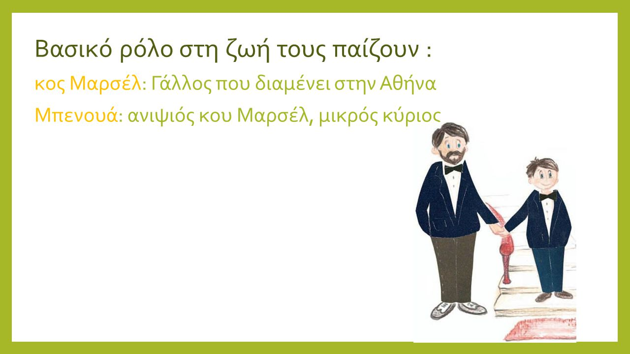 Βασικό ρόλο στη ζωή τους παίζουν : κος Μαρσέλ: Γάλλος που διαμένει στην Αθήνα Μπενουά: ανιψιός κου Μαρσέλ, μικρός κύριος