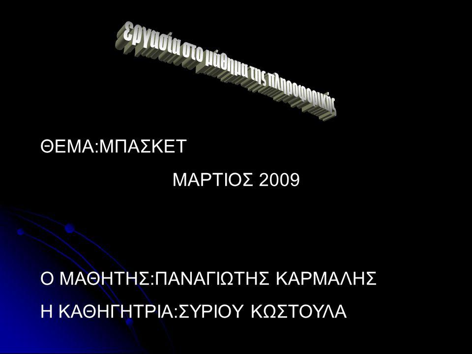 ΘΕΜΑ:ΜΠΑΣΚΕΤ ΜΑΡΤΙΟΣ 2009 Ο ΜΑΘΗΤΗΣ:ΠΑΝΑΓΙΩΤΗΣ ΚΑΡΜΑΛΗΣ Η ΚΑΘΗΓΗΤΡΙΑ:ΣΥΡΙΟΥ ΚΩΣΤΟΥΛΑ