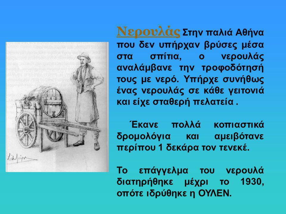 Νερουλάς Στην παλιά Αθήνα που δεν υπήρχαν βρύσες μέσα στα σπίτια, ο νερουλάς αναλάμβανε την τροφοδότησή τους με νερό. Υπήρχε συνήθως ένας νερουλάς σε