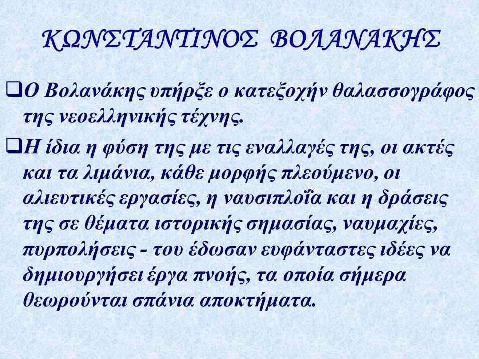 ΚΩΝΣΤΑΝΤΙΝΟΣ ΒΟΛΑΝΑΚΗΣ  Ο Βολανάκης υπήρξε ο κατεξοχήν θαλασσογράφος της νεοελληνικής τέχνης.  Η ίδια η φύση της με τις εναλλαγές της, οι ακτές και