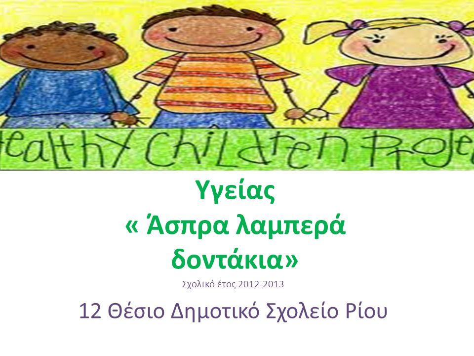 Πρόγραμμα Αγωγής Υγείας « Άσπρα λαμπερά δοντάκια» Σχολικό έτος 2012-2013 12 Θέσιο Δημοτικό Σχολείο Ρίου