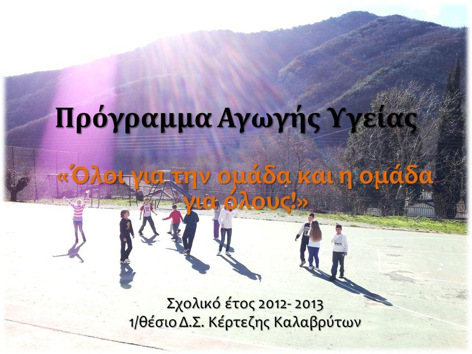 Πρόγραμμα Αγωγής Υγείας «Όλοι για την ομάδα και η ομάδα για όλους!» Σχολικό έτος 2012- 2013 1/θέσιο Δ.Σ. Κέρτεζης Καλαβρύτων