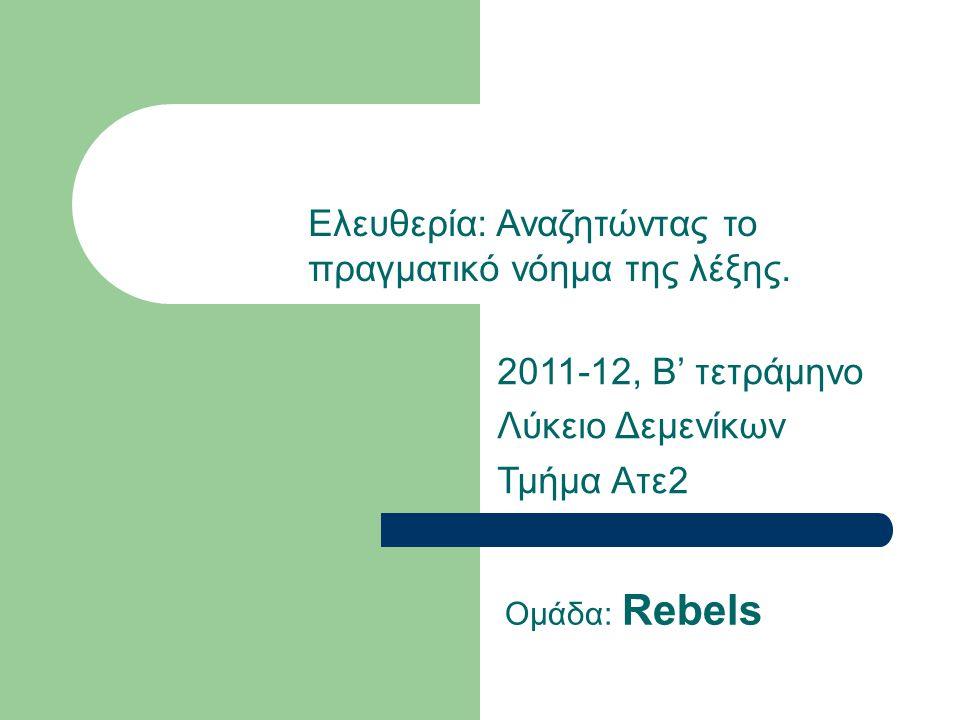 2011-12, Β' τετράμηνο Λύκειο Δεμενίκων Τμήμα Ατε2 Ομάδα: Rebels Ελευθερία: Αναζητώντας το πραγματικό νόημα της λέξης.