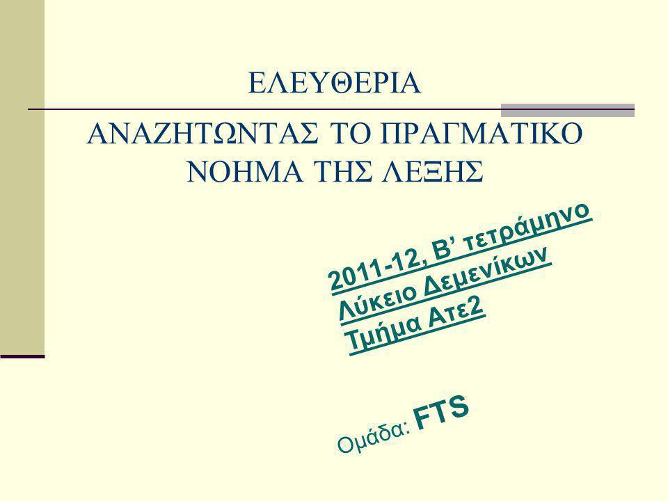 ΕΛΕΥΘΕΡΙΑ ΑΝΑΖΗΤΩΝΤΑΣ ΤΟ ΠΡΑΓΜΑΤΙΚΟ ΝΟΗΜΑ ΤΗΣ ΛΕΞΗΣ Ομάδα: FTS 2011-12, Β' τετράμηνο Λύκειο Δεμενίκων Τμήμα Ατε2