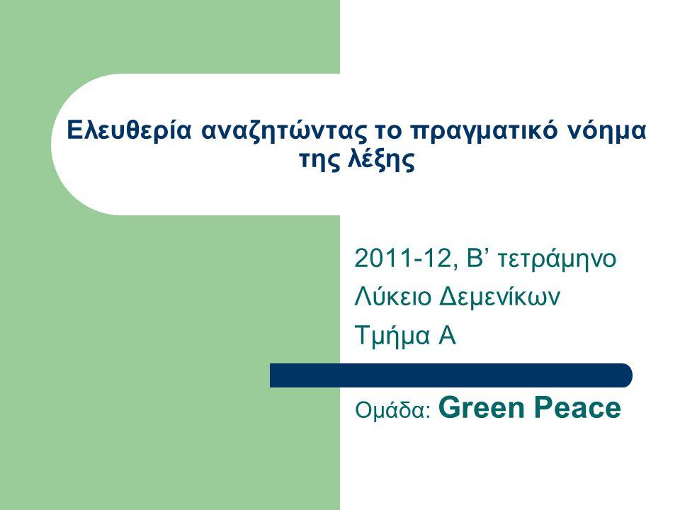 Ελευθερία αναζητώντας το πραγματικό νόημα της λέξης 2011-12, Β' τετράμηνο Λύκειο Δεμενίκων Τμήμα Α Ομάδα: Green Peace